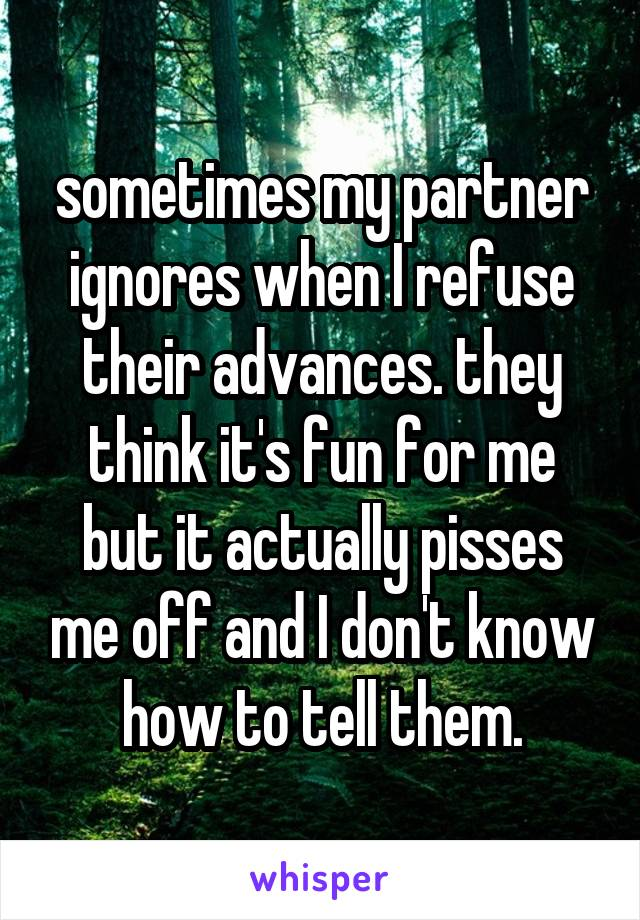 sometimes my partner ignores when I refuse their advances. they think it's fun for me but it actually pisses me off and I don't know how to tell them.