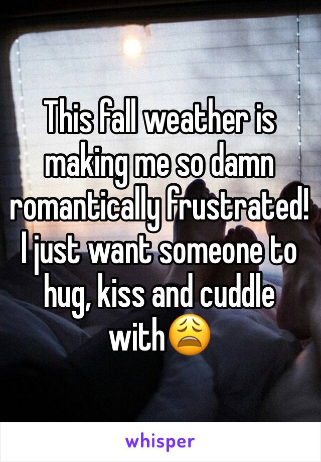 This fall weather is making me so damn romantically frustrated! I just want someone to hug, kiss and cuddle with😩