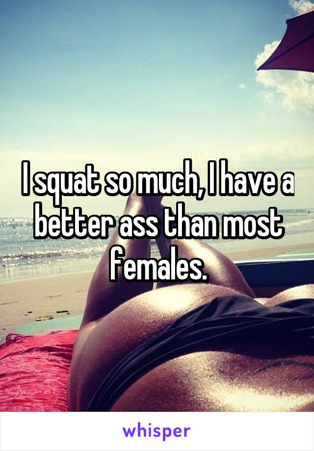 I squat so much, I have a better ass than most females.