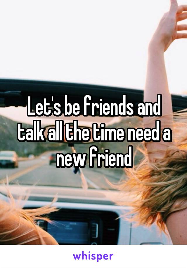 Let's be friends and talk all the time need a new friend