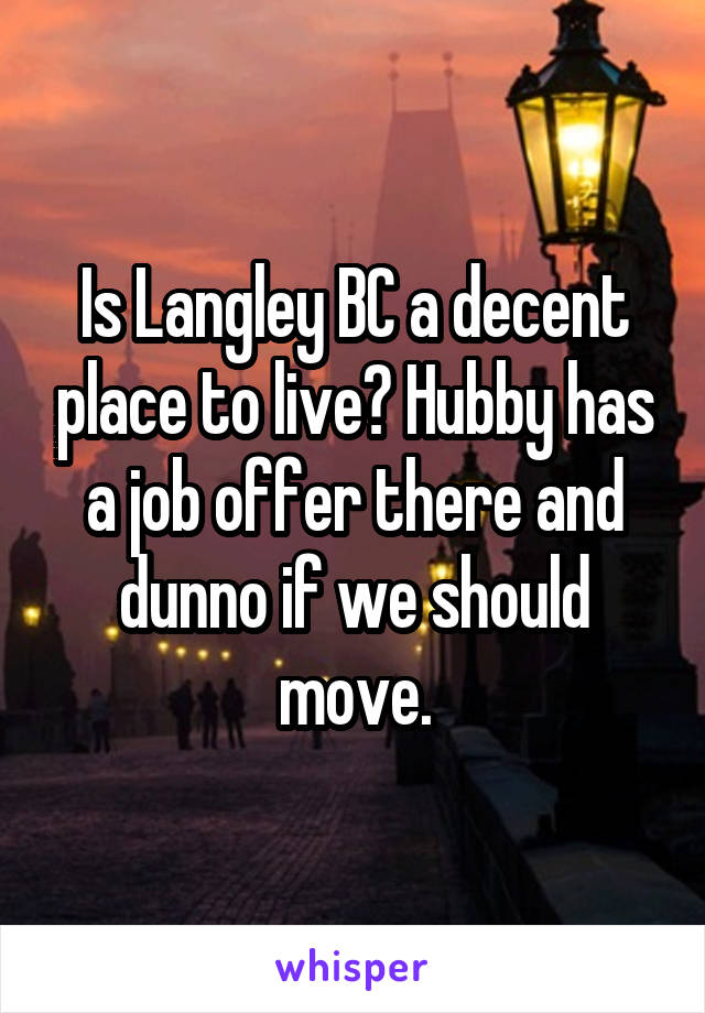 Is Langley BC a decent place to live? Hubby has a job offer there and dunno if we should move.