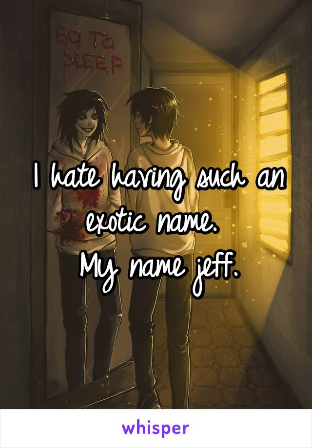 I hate having such an exotic name.  My name jeff.