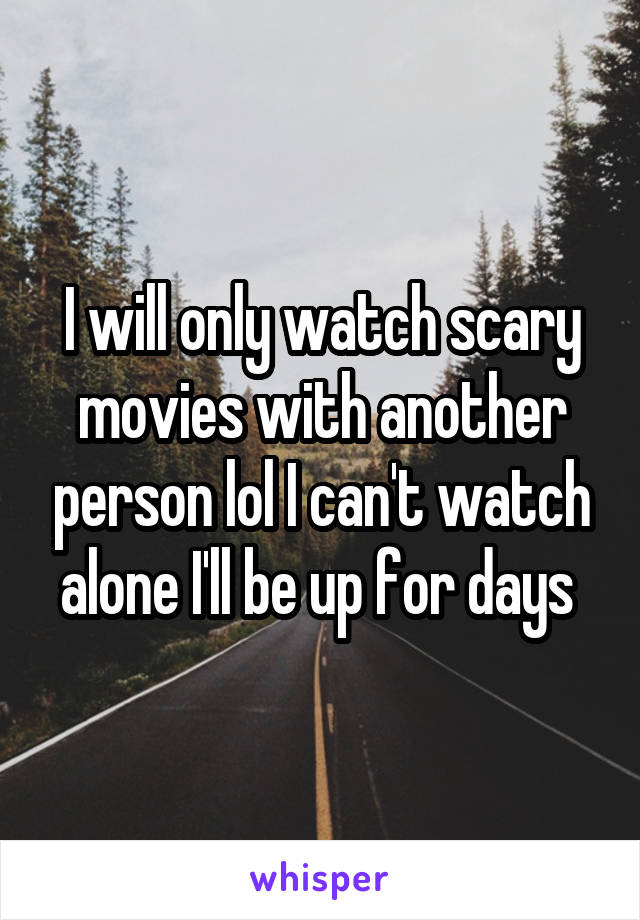 I will only watch scary movies with another person lol I can't watch alone I'll be up for days