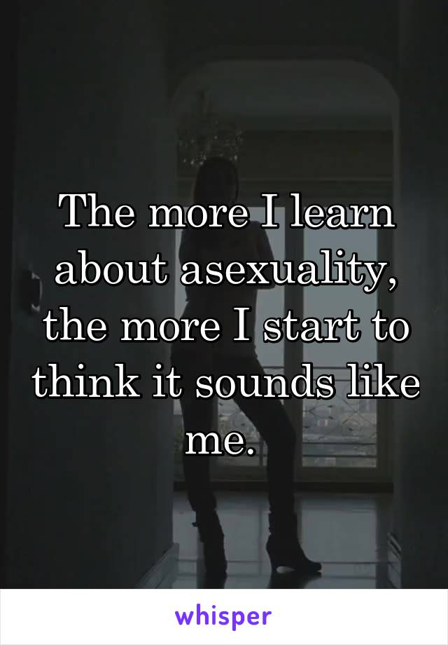 The more I learn about asexuality, the more I start to think it sounds like me.