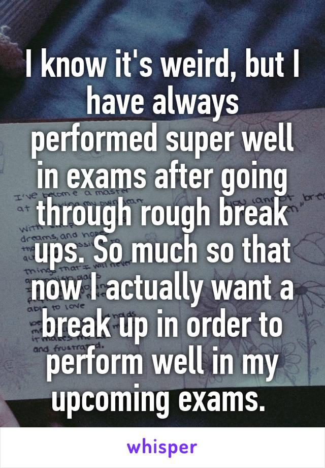 I know it's weird, but I have always performed super well in exams after going through rough break ups. So much so that now I actually want a break up in order to perform well in my upcoming exams.