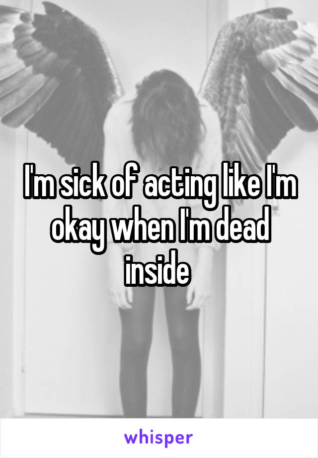 I'm sick of acting like I'm okay when I'm dead inside