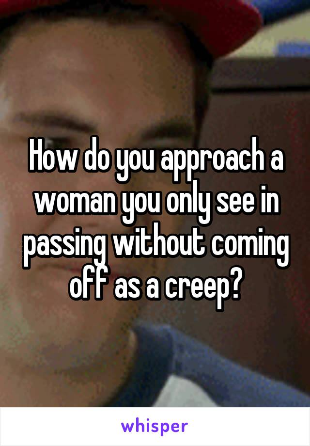 How do you approach a woman you only see in passing without coming off as a creep?