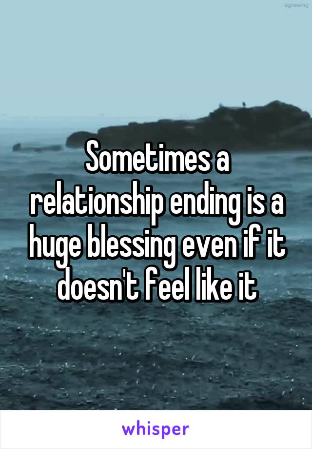 Sometimes a relationship ending is a huge blessing even if it doesn't feel like it