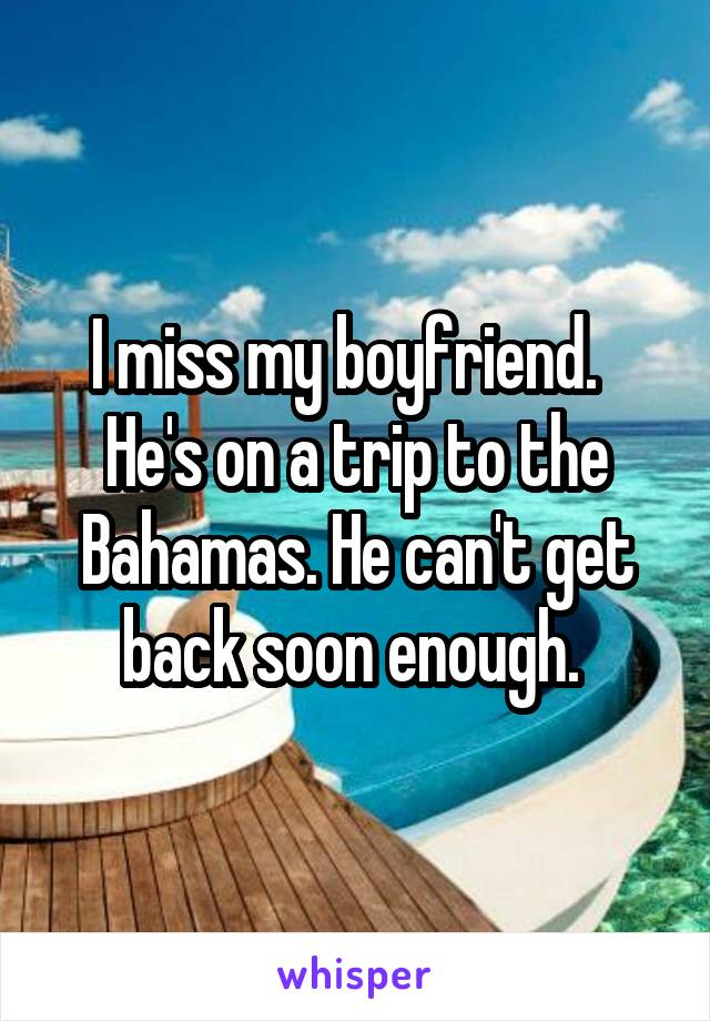 I miss my boyfriend.   He's on a trip to the Bahamas. He can't get back soon enough.