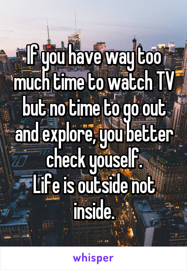 If you have way too much time to watch TV but no time to go out and explore, you better check youself. Life is outside not inside.