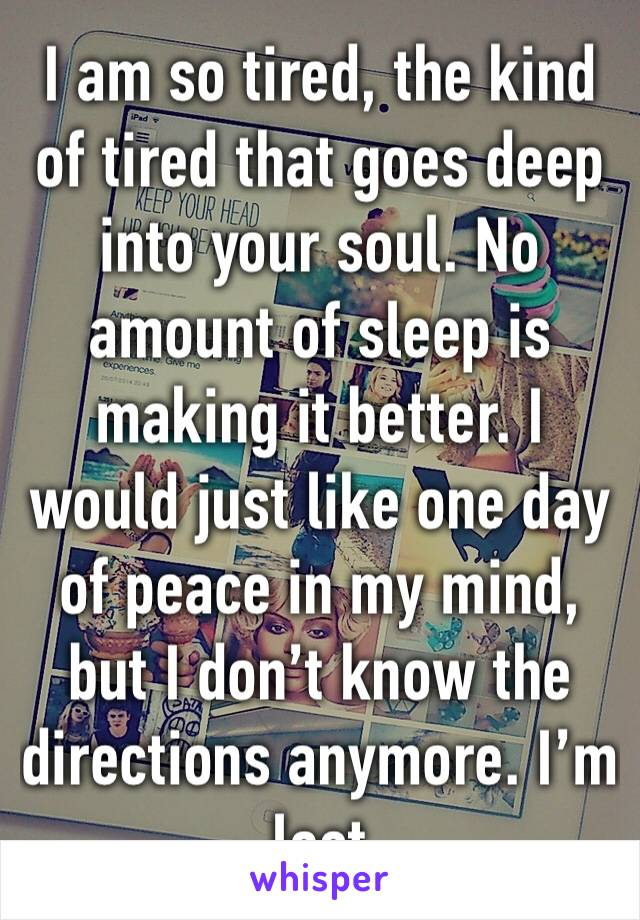 I am so tired, the kind of tired that goes deep into your soul. No amount of sleep is making it better. I would just like one day of peace in my mind, but I don't know the directions anymore. I'm lost