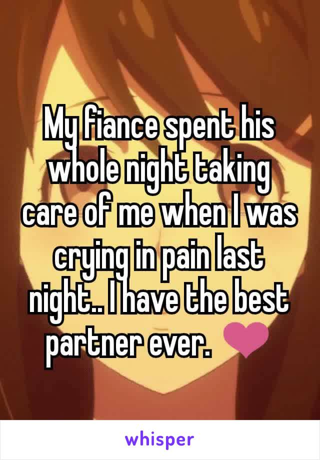 My fiance spent his whole night taking care of me when I was crying in pain last night.. I have the best partner ever. ❤