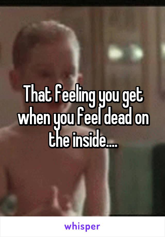 That feeling you get when you feel dead on the inside....