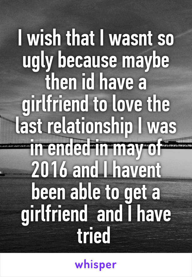 I wish that I wasnt so ugly because maybe then id have a girlfriend to love the last relationship I was in ended in may of 2016 and I havent been able to get a girlfriend  and I have tried