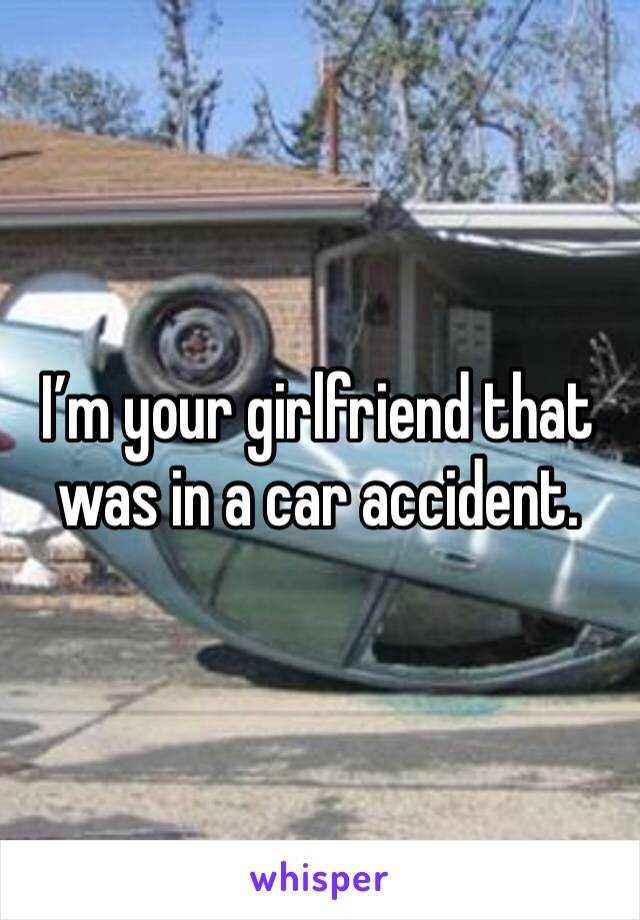 I'm your girlfriend that was in a car accident.
