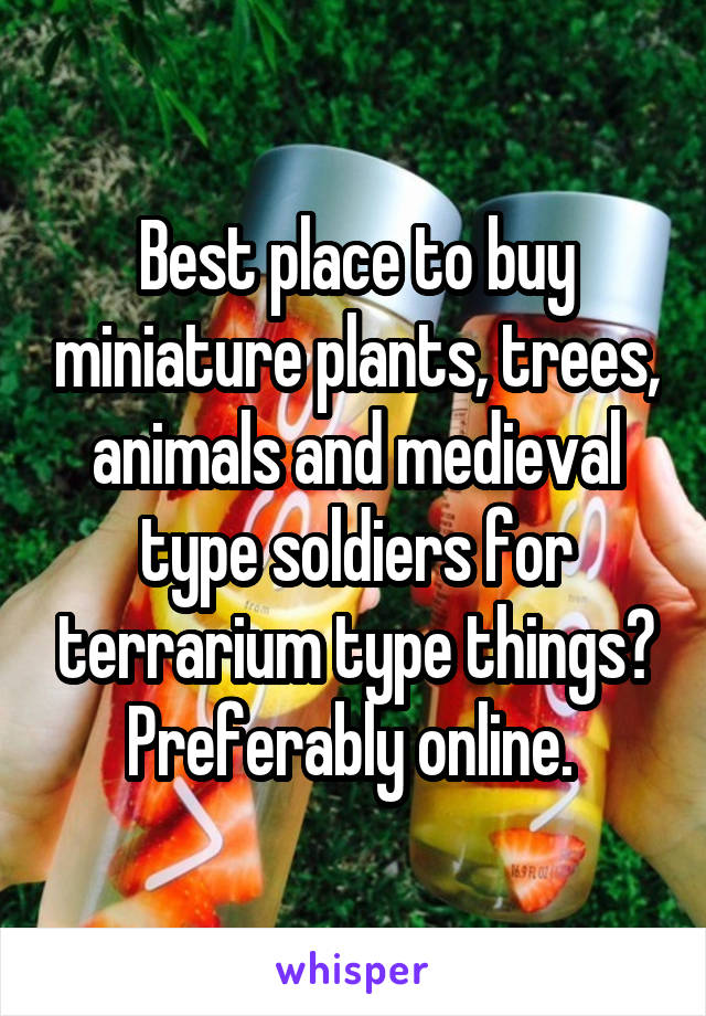 Best place to buy miniature plants, trees, animals and medieval type soldiers for terrarium type things? Preferably online.