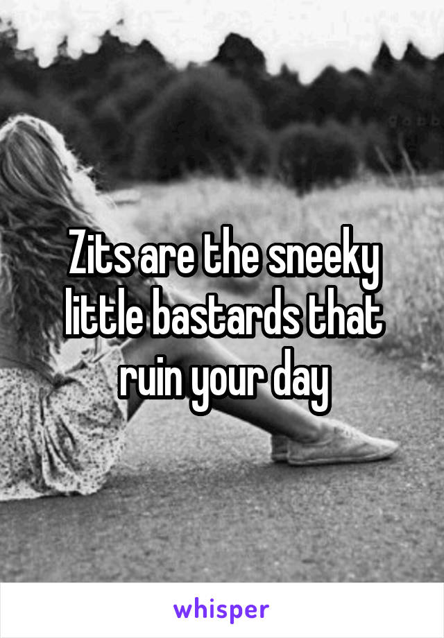 Zits are the sneeky little bastards that ruin your day