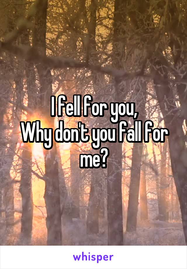 I fell for you, Why don't you fall for me?