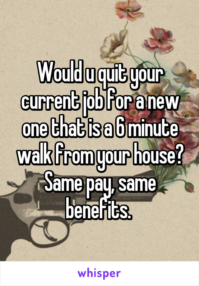 Would u quit your current job for a new one that is a 6 minute walk from your house? Same pay, same benefits.