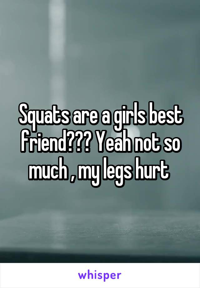 Squats are a girls best friend??? Yeah not so much , my legs hurt