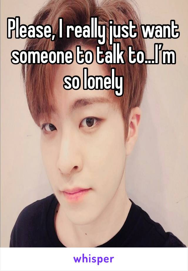 Please, I really just want someone to talk to...I'm so lonely