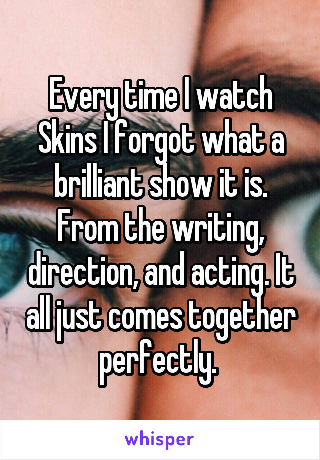 Every time I watch Skins I forgot what a brilliant show it is. From the writing, direction, and acting. It all just comes together perfectly.