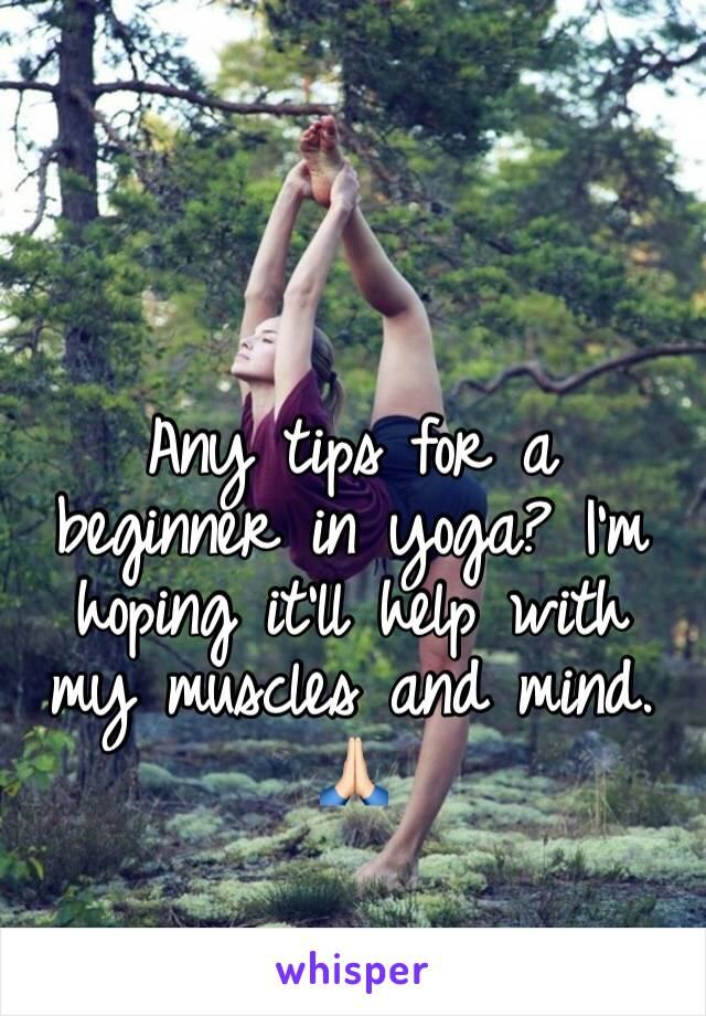 Any tips for a beginner in yoga? I'm hoping it'll help with my muscles and mind. 🙏🏻