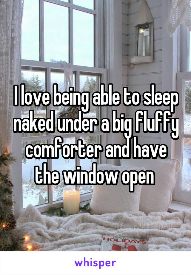 I love being able to sleep naked under a big fluffy comforter and have the window open