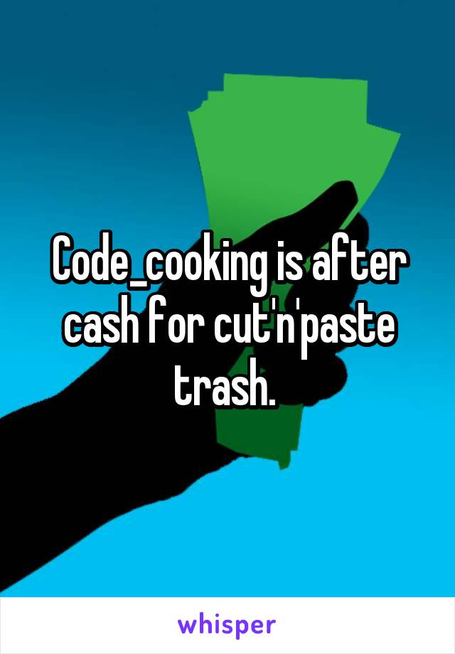 Code_cooking is after cash for cut'n'paste trash.