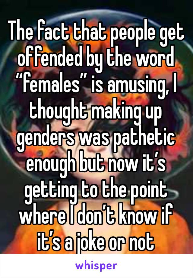 """The fact that people get offended by the word """"females"""" is amusing, I thought making up genders was pathetic enough but now it's getting to the point where I don't know if it's a joke or not"""