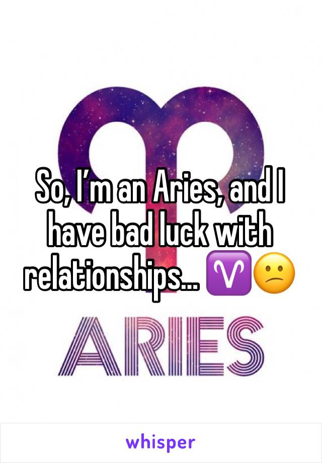 So, I'm an Aries, and I have bad luck with relationships… ♈️😕