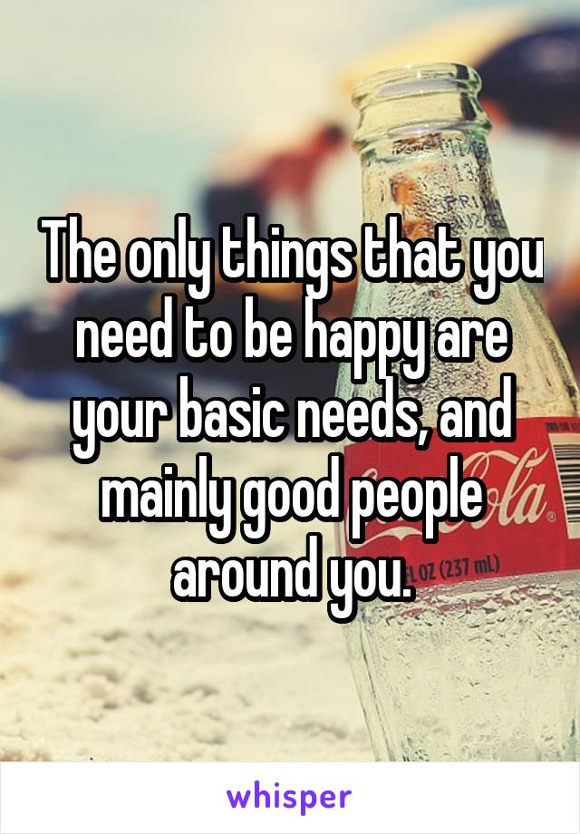 The only things that you need to be happy are your basic needs, and mainly good people around you.