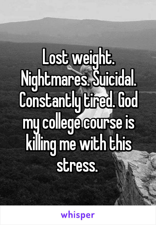 Lost weight. Nightmares. Suicidal. Constantly tired. God my college course is killing me with this stress.