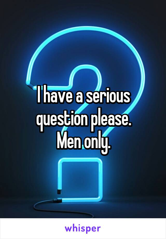 I have a serious question please. Men only.