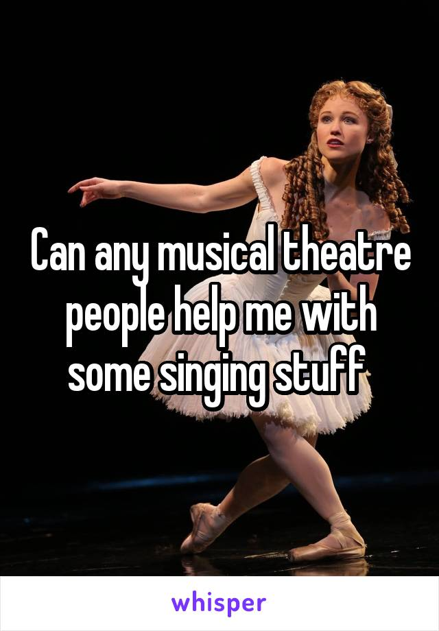 Can any musical theatre people help me with some singing stuff