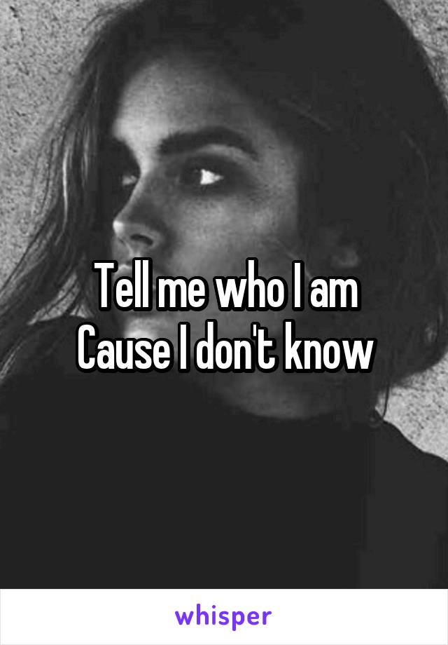 Tell me who I am Cause I don't know