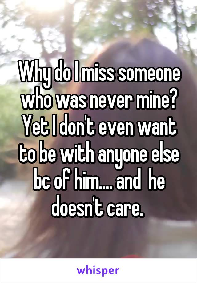 Why do I miss someone who was never mine? Yet I don't even want to be with anyone else bc of him.... and  he doesn't care.