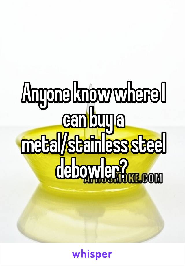 Anyone know where I can buy a metal/stainless steel debowler?