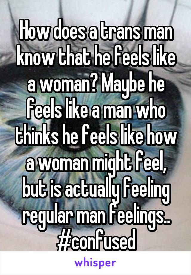 How does a trans man know that he feels like a woman? Maybe he feels like a man who thinks he feels like how a woman might feel, but is actually feeling regular man feelings.. #confused