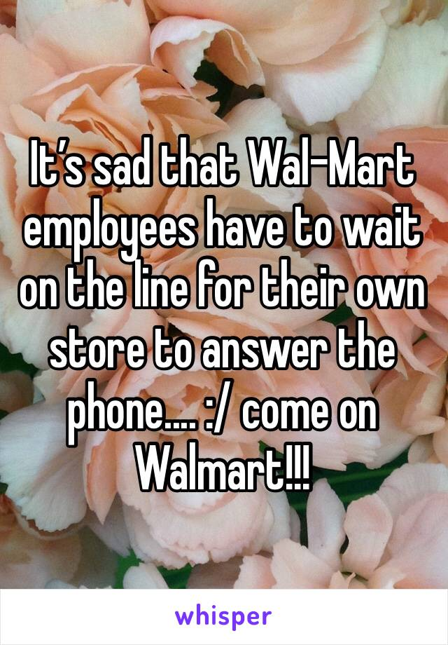 It's sad that Wal-Mart employees have to wait on the line for their own store to answer the phone.... :/ come on Walmart!!!