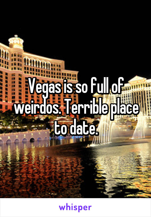 Vegas is so full of weirdos. Terrible place to date.