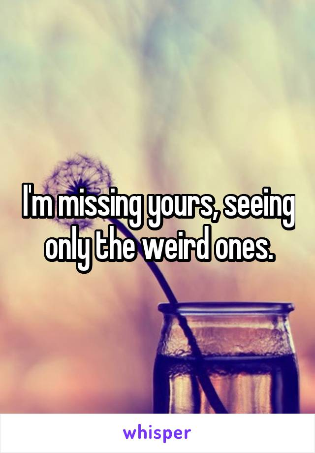 I'm missing yours, seeing only the weird ones.