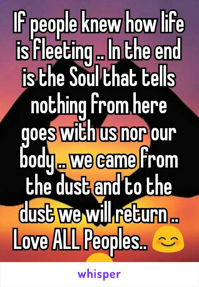 If people knew how life is fleeting .. In the end is the Soul that tells nothing from here goes with us nor our body .. we came from the dust and to the dust we will return .. Love ALL Peoples.. 😊😊