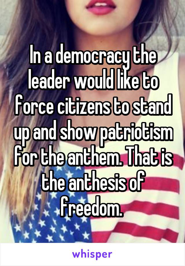 In a democracy the leader would like to force citizens to stand up and show patriotism for the anthem. That is the anthesis of freedom.