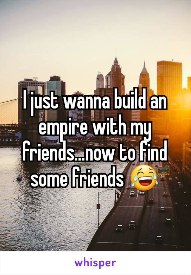 I just wanna build an empire with my friends...now to find some friends 😂