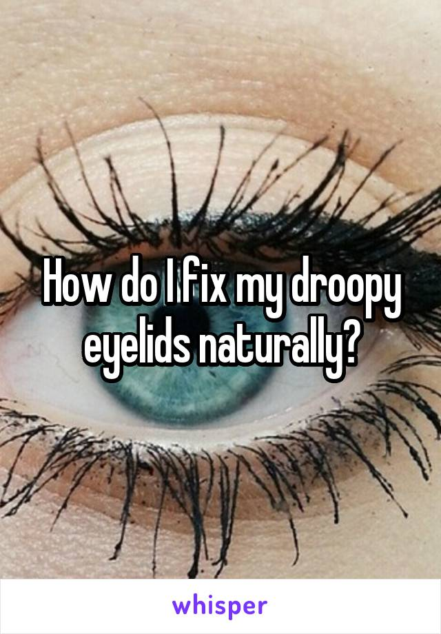 How do I fix my droopy eyelids naturally?