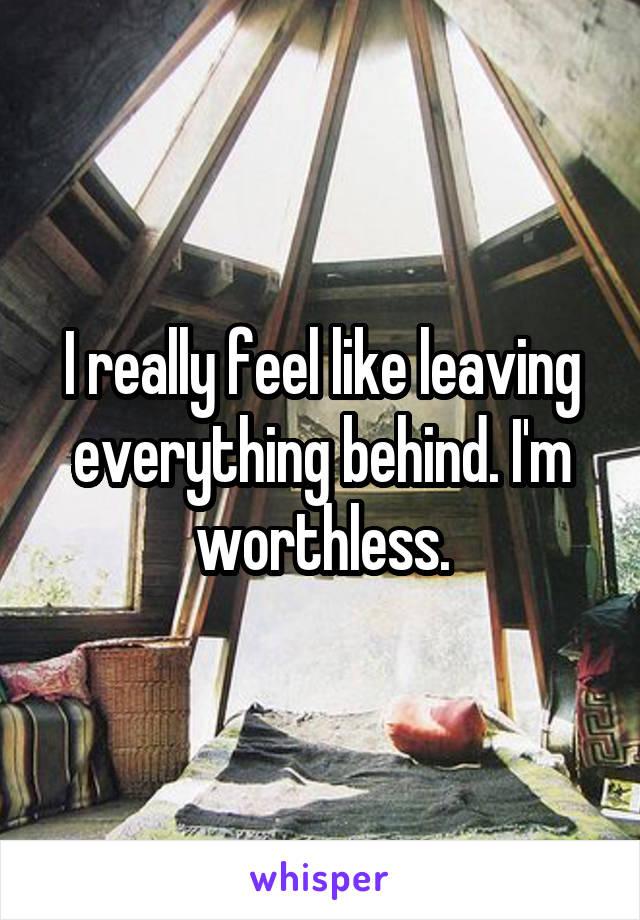 I really feel like leaving everything behind. I'm worthless.
