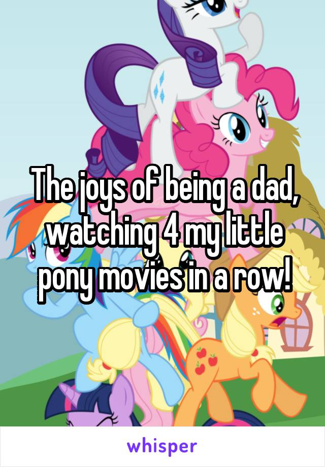 The joys of being a dad, watching 4 my little pony movies in a row!