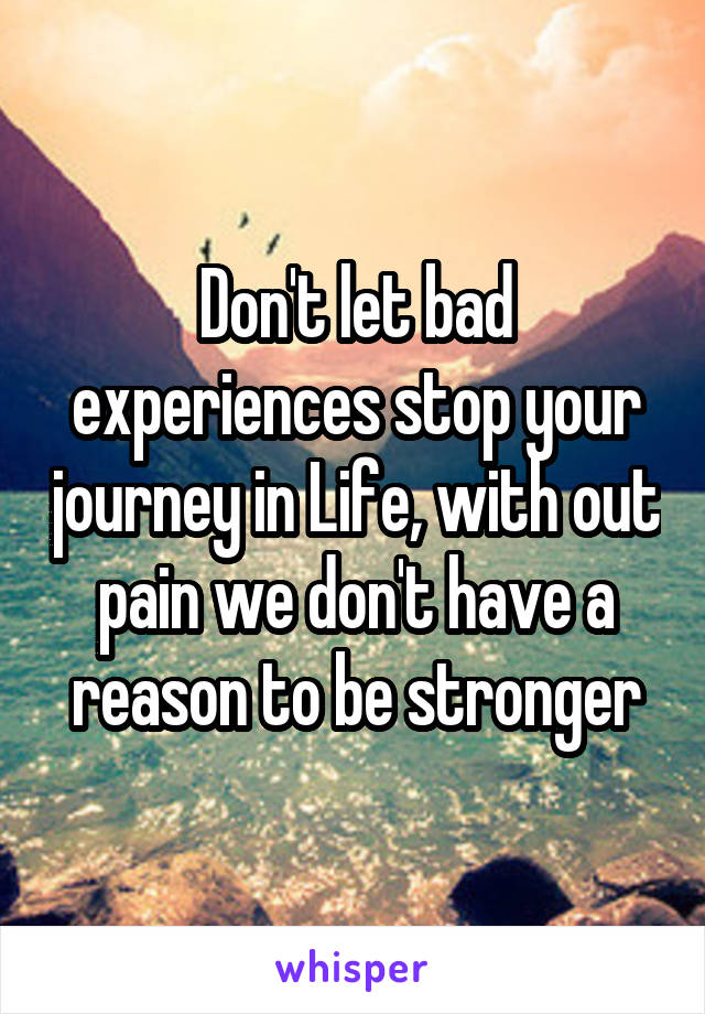 Don't let bad experiences stop your journey in Life, with out pain we don't have a reason to be stronger