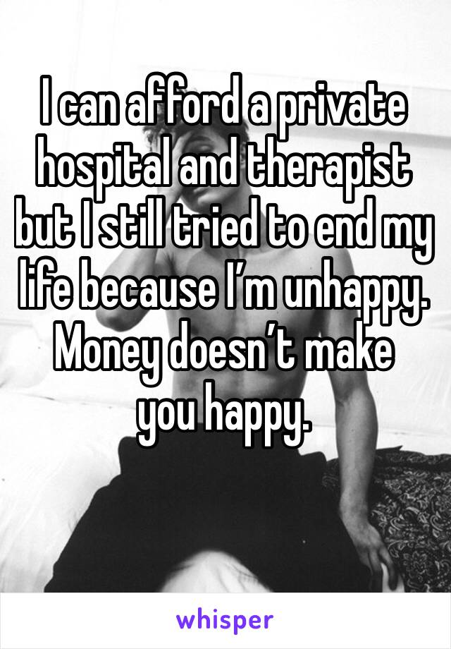 I can afford a private hospital and therapist but I still tried to end my life because I'm unhappy. Money doesn't make you happy.